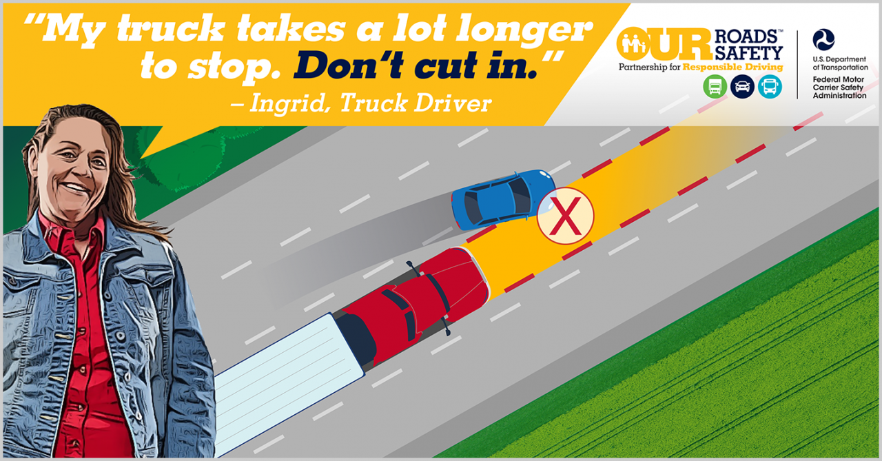 Our Roads, Our Safety graphic of truck getting cut off by car. Ingrid, truck driver quote: My truck takes a long time to stop. Don't cut in.