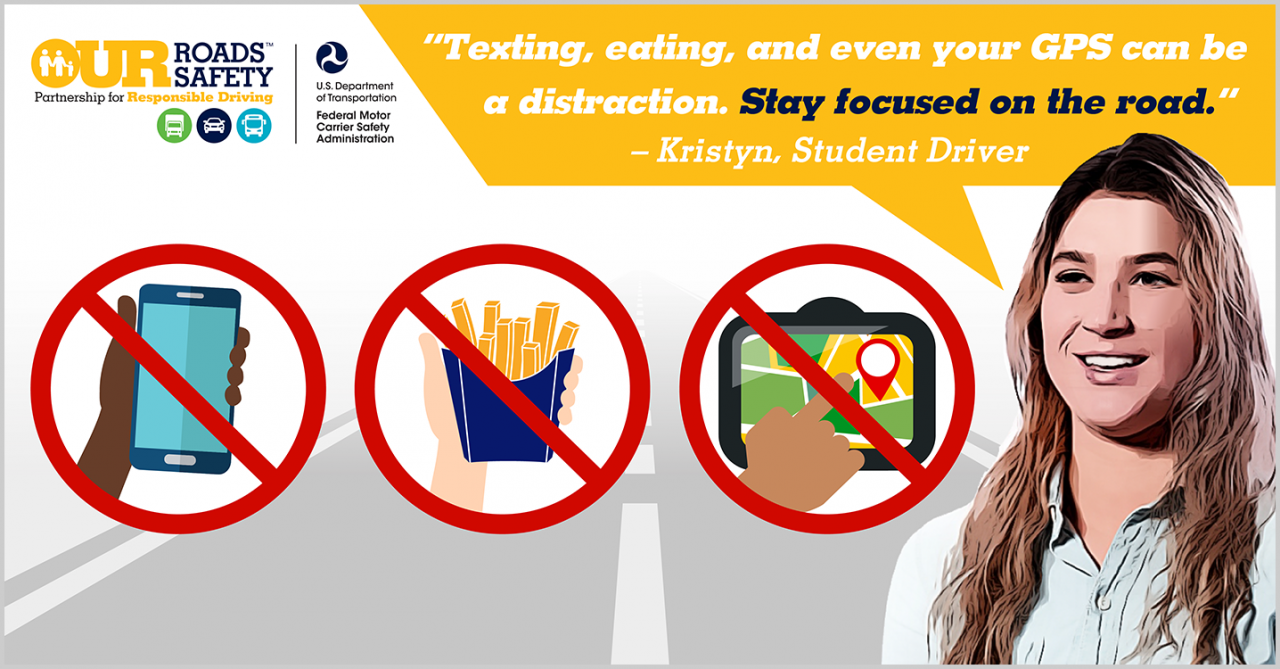 Voices of Safety student driver, Kristyn. Quote: Texting, eating, and even your GPS can be a distraction. Stay focused on the road. End quote.