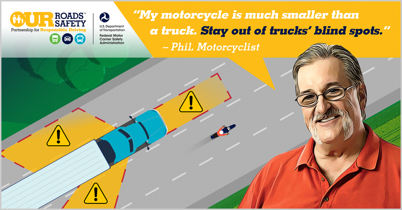 Voices of Safety motorcyclist, Phil. Quote: My motorcycle is much smaller than a truck. Stay out of trucks' blind spots.